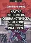 Кратка история на социалистическа България: Успехи и провали 1944-1989 - Димитър Иванов - книга