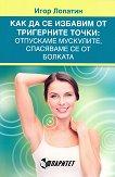 Как да се избавим от тригерните точки: Отпускаме мускулите, спасяваме се от болката - Игор Лопатин -