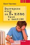 Български език за 5. клас. Теми и тестове - Ваня Чернева -