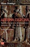 Древна Персия. Кратка История на Ахеменидската Империя, 550 - 330 г. пр.Хр. - Мат Уотърс -