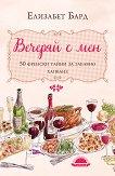 Вечеряй с мен: 50 френски тайни за забавно хапване - Елизабет Бард -