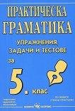 Практическа граматика: Упражнения, задачи и тестове по български език за 5. клас на СОУ - помагало