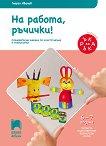 На работа ръчички!: Познавателна книжка за конструиране и технологии за 4. подготвителна възрастова група - помагало