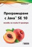 Програмиране с Java SE 10 - основи на езика в примери - Алексей Василев -