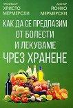 Как да се предпазим от болести и лекуваме чрез хранене - Христо Мермерски, Йонко Мермерски - книга