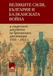 Великите сили, България и Балканската война в секретните документи на британската дипломация 1910 - 1913 г. - Филип С. Филипов -