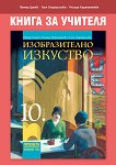 Книга за учителя по изобразително изкуство за 10. клас - Петър Цанев, Галя Страшилова, Ралица Карапантева - книга за учителя