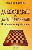 Да командваш или да се подчиняваш : Психология на управлението - Михаил Литвак - книга