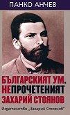 Българският ум. Непрочетеният Захарий Стоянов - Панко Анчев -