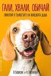 Гали, хвали, обичай: Ориентир в тънкостите на кучешката душа -