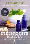 Етеричните масла: Древното лекарство - Джош Акс, Тай Болинджър, Джордан Рубин -