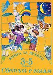 Книга за детето - за 3-5 годишни: Светът е голям - Елена Русинова, Димитър Гюров, Мария Баева, Весела Гюрова -