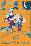 Книга за детето за 2 - 3 годишни: Светът е голям - Елена Русинова, Димитър Гюров, Мария Баева, Весела Гюрова -