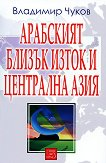 Арабският Близък Изток и Централна Азия - Владимир Чуков -