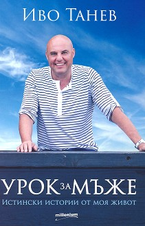Урок за мъже : Истински истории от моя живот - Иво Танев -