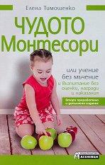 Чудото Монтесори или учение без мъчение и възпитание без оценки, награди и наказания - Елена Тимошенко -