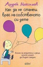 Как да не станеш враг на собственото си дете - Андрей Максимов -