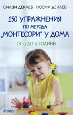 """150 упражнения по метода """"Монтесори"""" у дома - Силви Деклеб, Ноеми Деклеб -"""