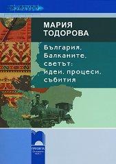 България, Балканите, светът: идеи, процеси, събития - Мария Тодорова -