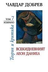 Чавдар Добрев - избрано : Теория и критика - том 7: Всекидневният Леон Даниел - Чавдар Добрев -